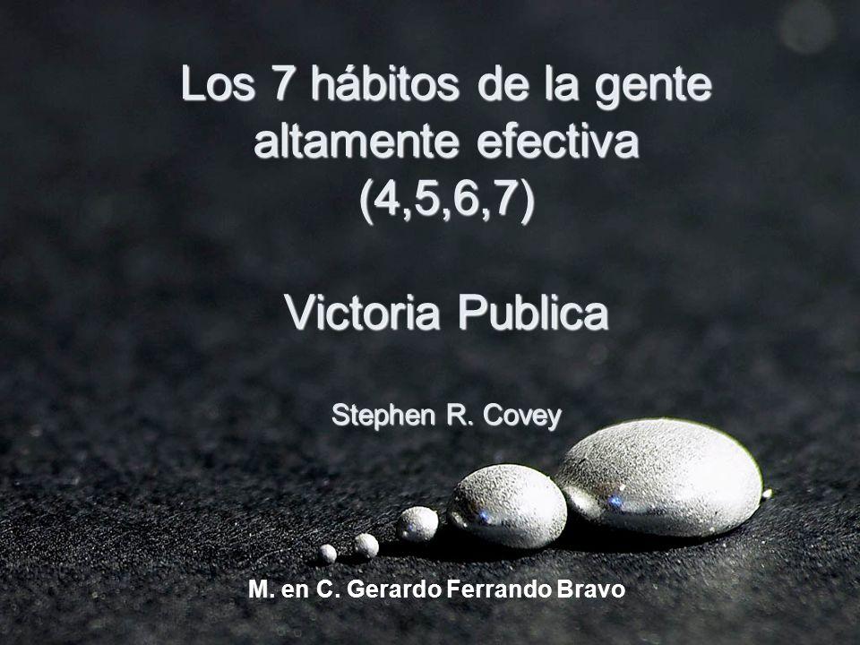 Los 7 hábitos de la gente altamente efectiva (4,5,6,7) Victoria Publica Stephen R. Covey M. en C. Gerardo Ferrando Bravo