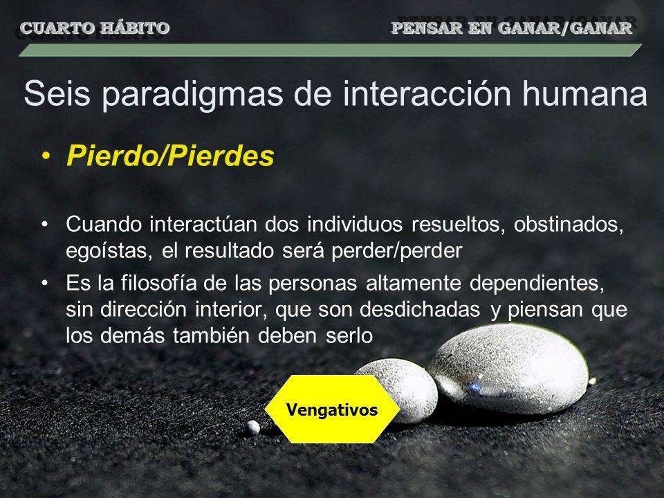 Seis paradigmas de interacción humana Pierdo/Pierdes Cuando interactúan dos individuos resueltos, obstinados, egoístas, el resultado será perder/perde