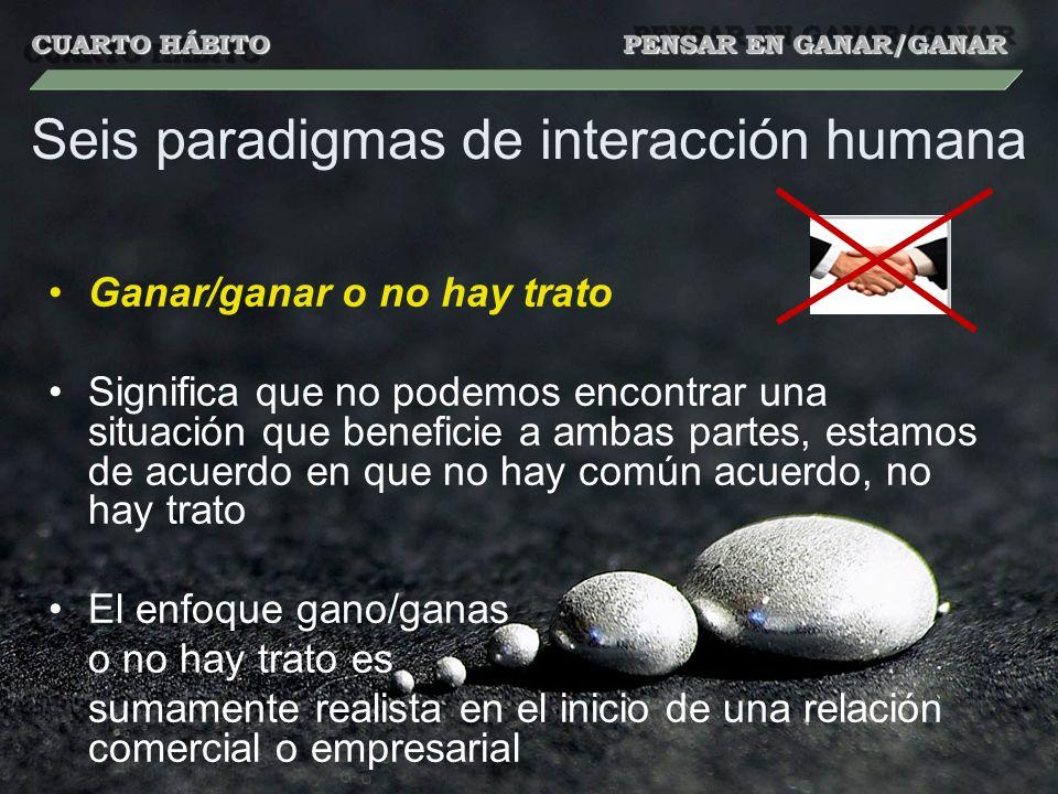 Seis paradigmas de interacción humana Ganar/ganar o no hay trato Significa que no podemos encontrar una situación que beneficie a ambas partes, estamo
