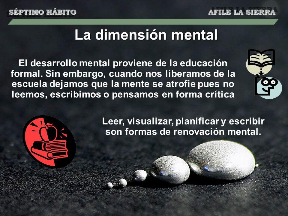 La dimensión mental El desarrollo mental proviene de la educación formal. Sin embargo, cuando nos liberamos de la escuela dejamos que la mente se atro