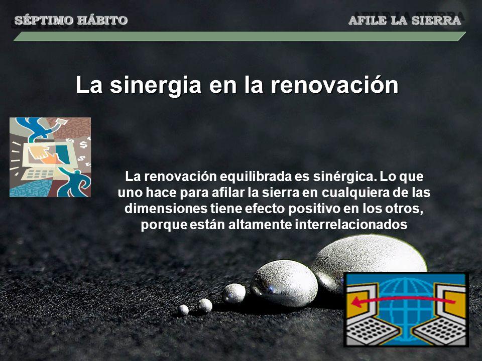 La sinergia en la renovación La renovación equilibrada es sinérgica. Lo que uno hace para afilar la sierra en cualquiera de las dimensiones tiene efec