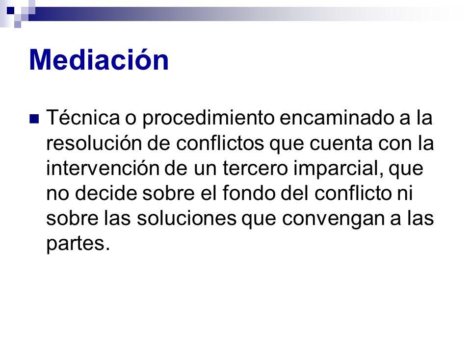 Mediación Técnica o procedimiento encaminado a la resolución de conflictos que cuenta con la intervención de un tercero imparcial, que no decide sobre