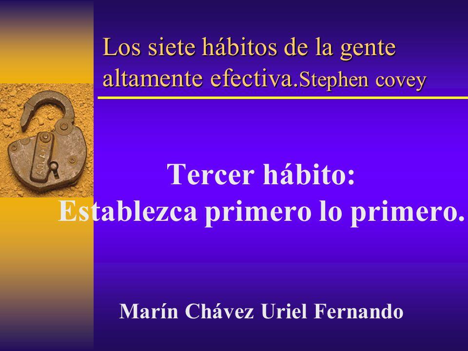 Los siete hábitos de la gente altamente efectiva. Stephen covey Tercer hábito: Establezca primero lo primero. Marín Chávez Uriel Fernando