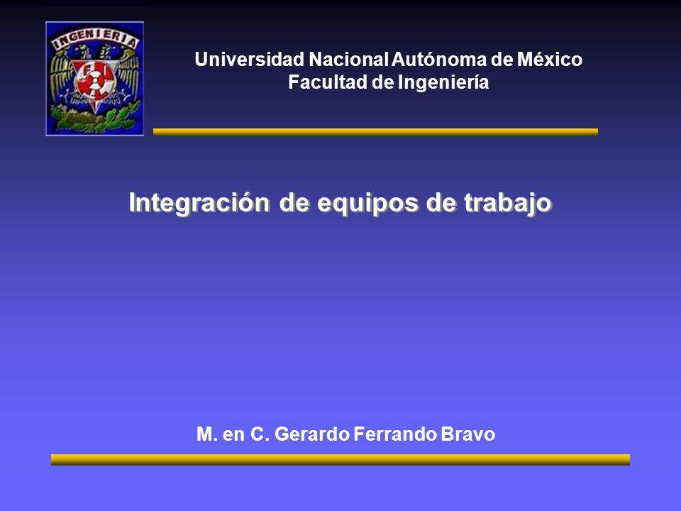 Universidad Nacional Autónoma de México Facultad de Ingeniería Integración de equipos de trabajo M. en C. Gerardo Ferrando Bravo