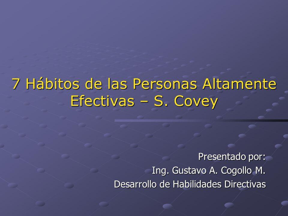 7 Hábitos de las Personas Altamente Efectivas – S. Covey Presentado por: Ing. Gustavo A. Cogollo M. Desarrollo de Habilidades Directivas