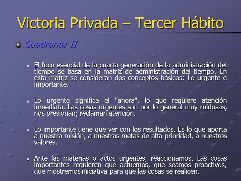 Victoria Privada – Tercer Hábito Cuadrante II El foco esencial de la cuarta generación de la administración del tiempo se basa en la matriz de adminis