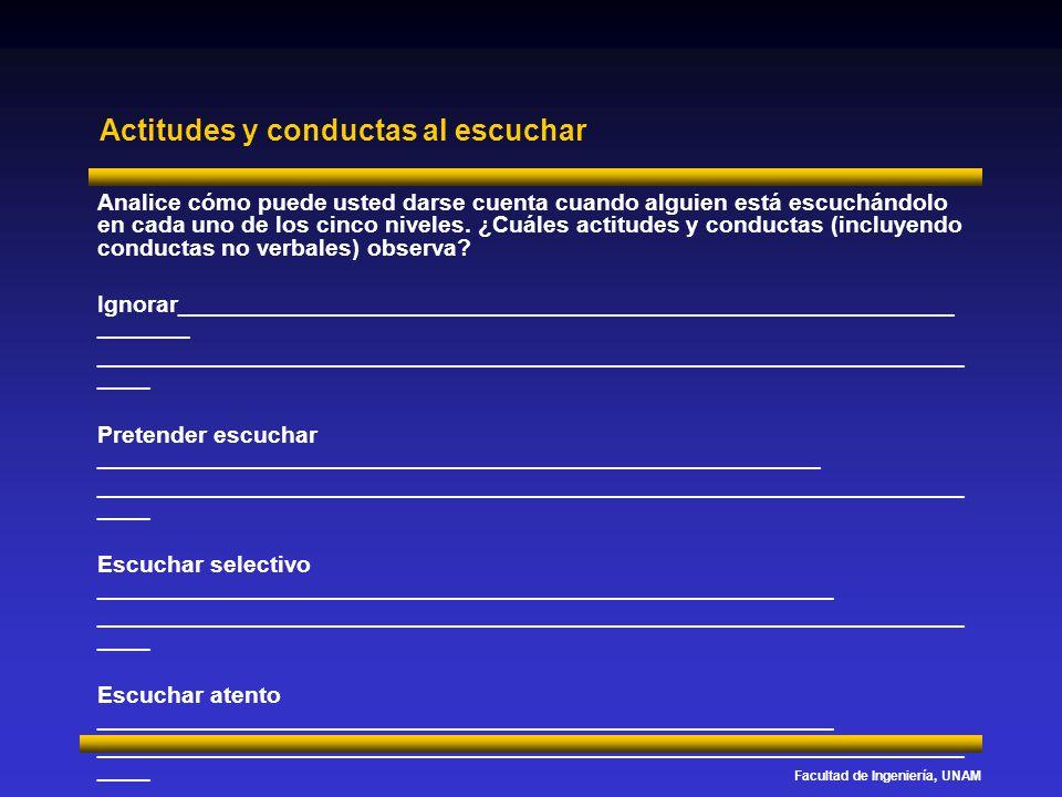 Facultad de Ingeniería, UNAM Actitudes y conductas al escuchar Analice cómo puede usted darse cuenta cuando alguien está escuchándolo en cada uno de l