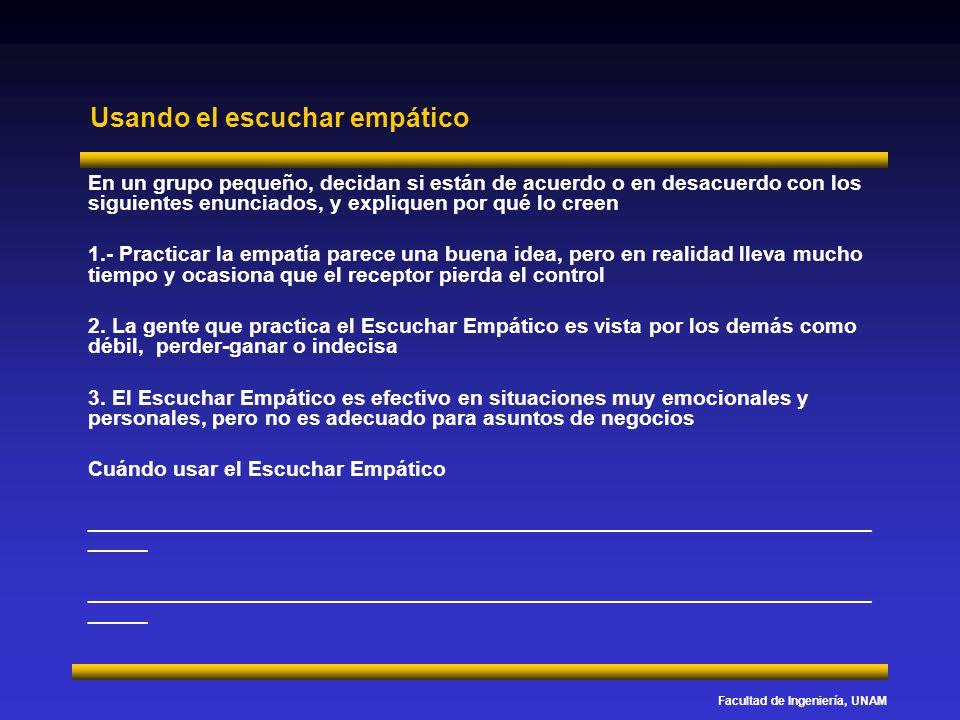 Facultad de Ingeniería, UNAM Usando el escuchar empático En un grupo pequeño, decidan si están de acuerdo o en desacuerdo con los siguientes enunciado