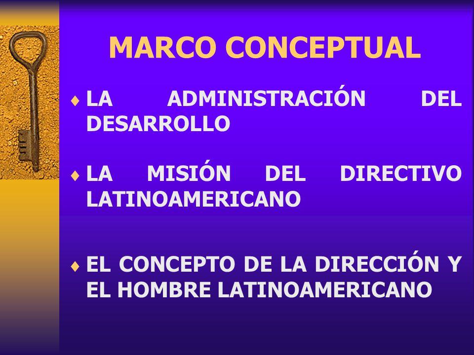MARCO CONCEPTUAL LA ADMINISTRACIÓN DEL DESARROLLO LA MISIÓN DEL DIRECTIVO LATINOAMERICANO EL CONCEPTO DE LA DIRECCIÓN Y EL HOMBRE LATINOAMERICANO
