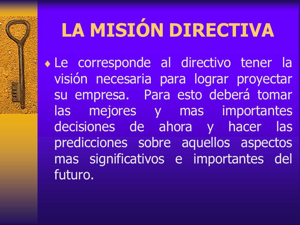 LA MISIÓN DIRECTIVA Le corresponde al directivo tener la visión necesaria para lograr proyectar su empresa.