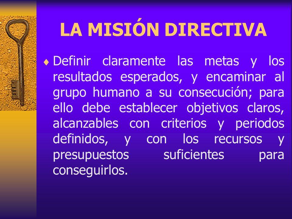 LA MISIÓN DIRECTIVA Definir claramente las metas y los resultados esperados, y encaminar al grupo humano a su consecución; para ello debe establecer objetivos claros, alcanzables con criterios y periodos definidos, y con los recursos y presupuestos suficientes para conseguirlos.