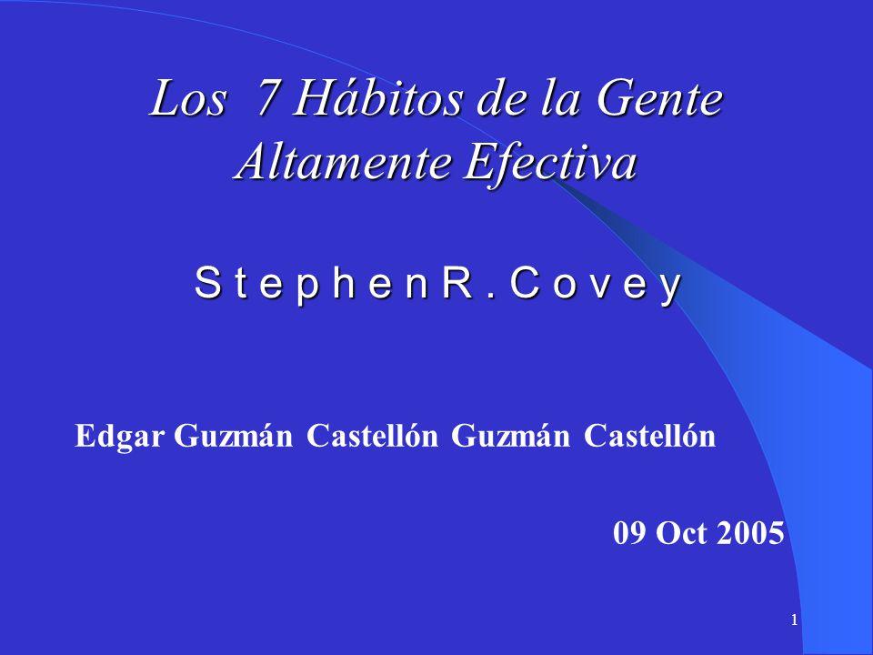 1 Los 7 Hábitos de la Gente Altamente Efectiva S t e p h e n R. C o v e y Edgar Guzmán Castellón Guzmán Castellón 09 Oct 2005