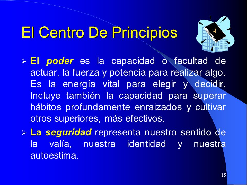 15 El Centro De Principios El poder es la capacidad o facultad de actuar, la fuerza y potencia para realizar algo. Es la energía vital para elegir y d