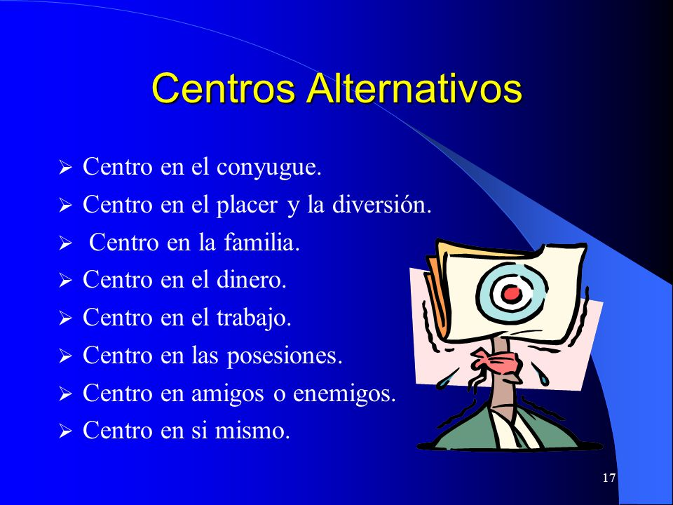 17 Centros Alternativos Centro en el conyugue. Centro en el placer y la diversión. Centro en la familia. Centro en el dinero. Centro en el trabajo. Ce