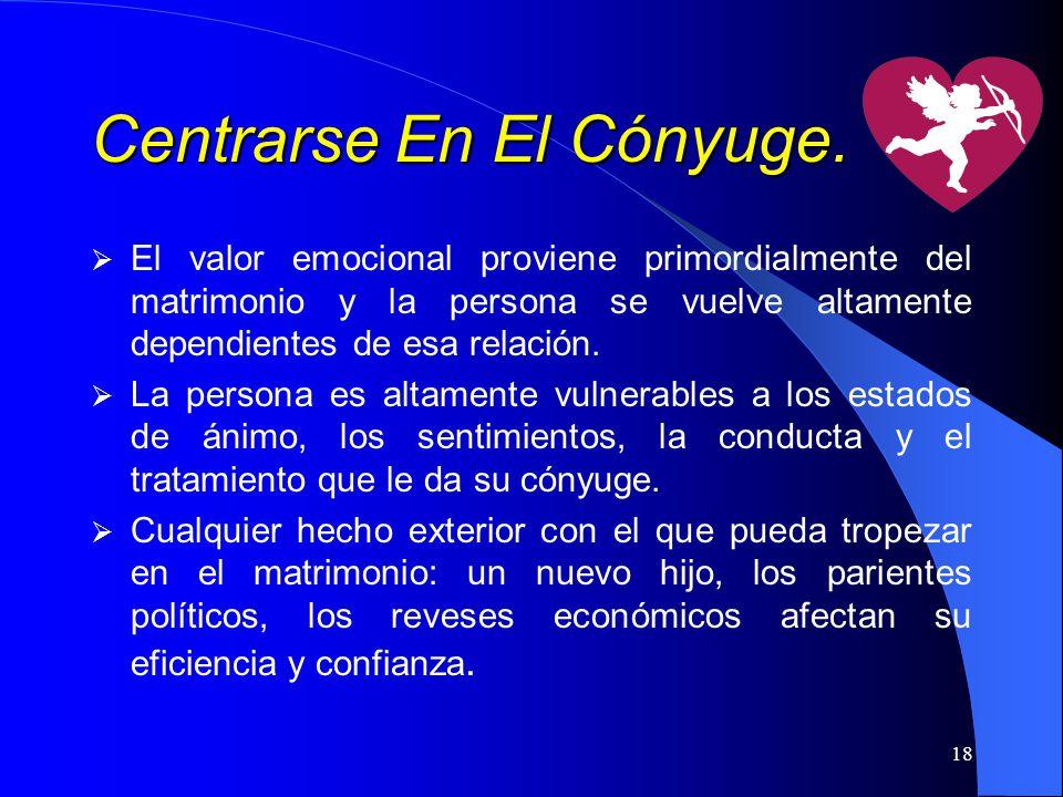 18 Centrarse En El Cónyuge. El valor emocional proviene primordialmente del matrimonio y la persona se vuelve altamente dependientes de esa relación.