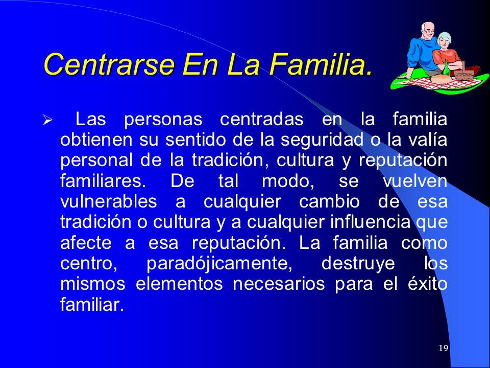 19 Centrarse En La Familia. Las personas centradas en la familia obtienen su sentido de la seguridad o la valía personal de la tradición, cultura y re