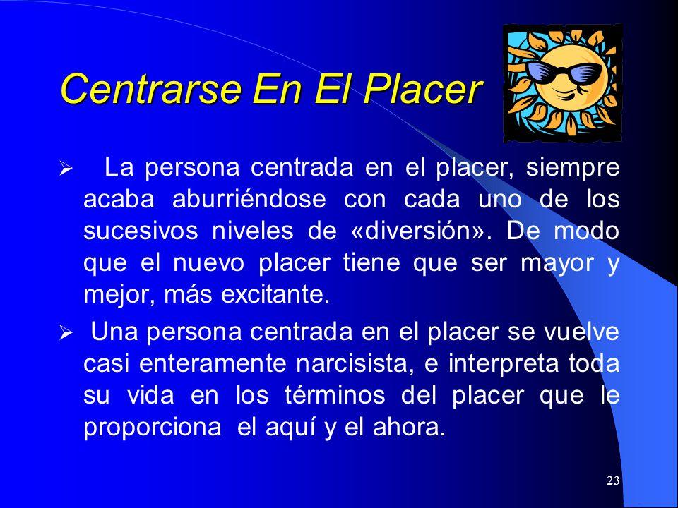 23 Centrarse En El Placer La persona centrada en el placer, siempre acaba aburriéndose con cada uno de los sucesivos niveles de «diversión». De modo q