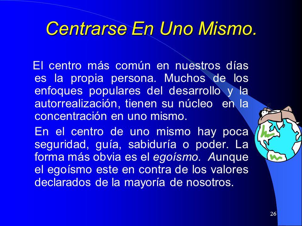 26 Centrarse En Uno Mismo. El centro más común en nuestros días es la propia persona. Muchos de los enfoques populares del desarrollo y la autorrealiz