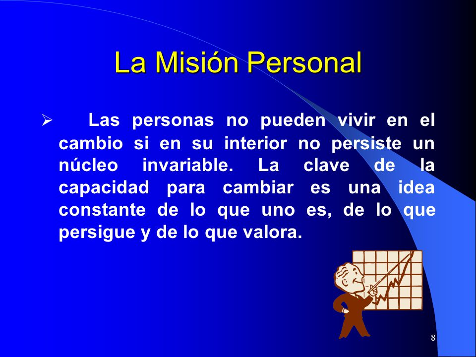 8 La Misión Personal Las personas no pueden vivir en el cambio si en su interior no persiste un núcleo invariable. La clave de la capacidad para cambi