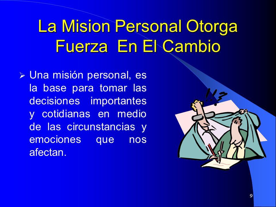9 La Mision Personal Otorga Fuerza En El Cambio Una misión personal, es la base para tomar las decisiones importantes y cotidianas en medio de las cir