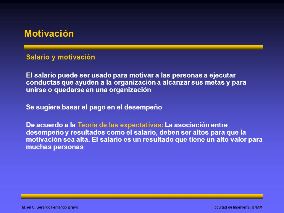 Facultad de Ingeniería, UNAMM. en C. Gerardo Ferrando Bravo Motivación Salario y motivación El salario puede ser usado para motivar a las personas a e