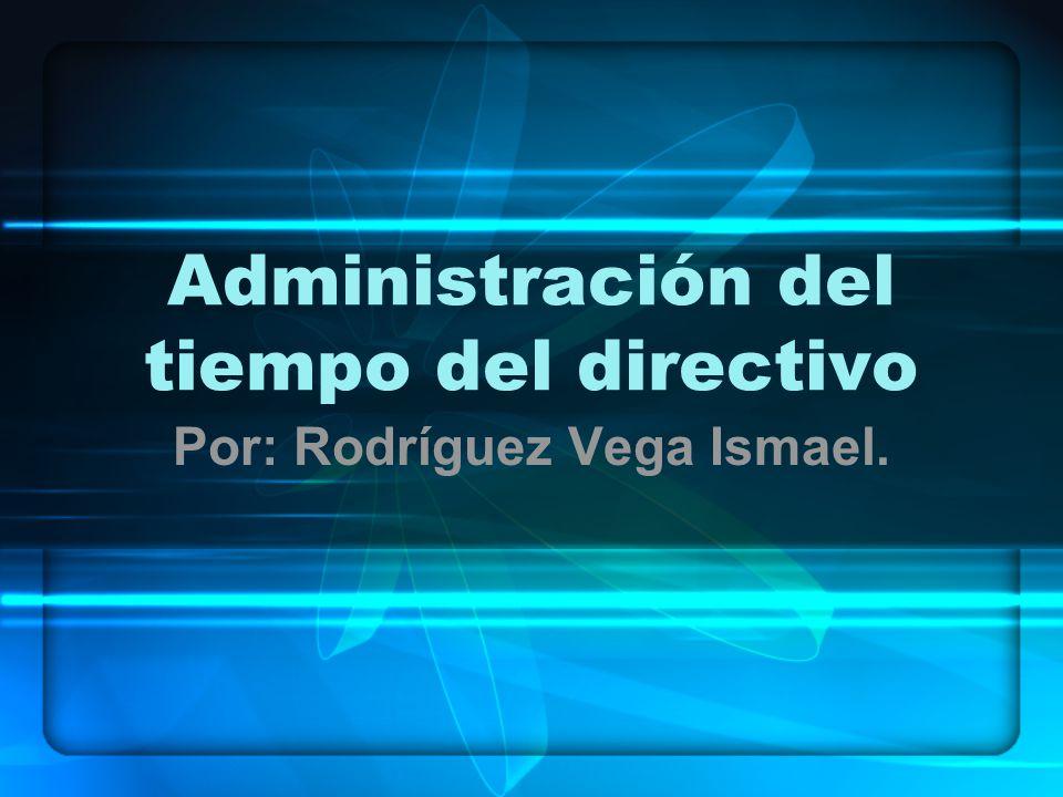 Administración del tiempo del directivo Por: Rodríguez Vega Ismael.