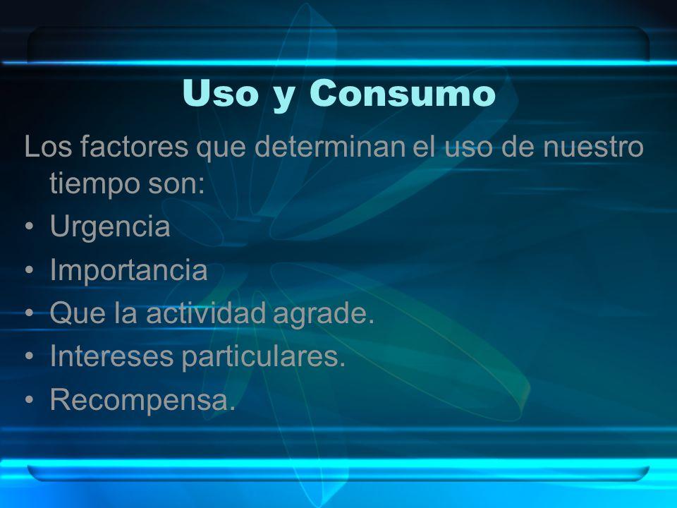 Uso y Consumo Los factores que determinan el uso de nuestro tiempo son: Urgencia Importancia Que la actividad agrade. Intereses particulares. Recompen