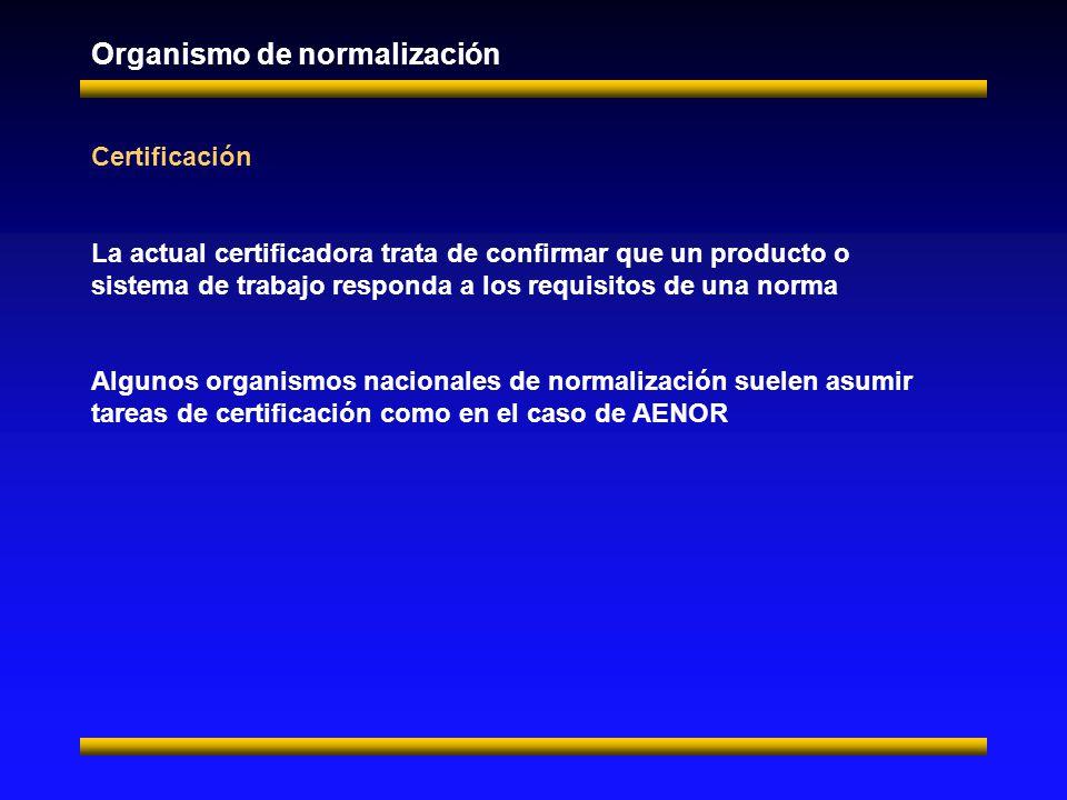 Organismo de normalización Certificación La actual certificadora trata de confirmar que un producto o sistema de trabajo responda a los requisitos de una norma Algunos organismos nacionales de normalización suelen asumir tareas de certificación como en el caso de AENOR
