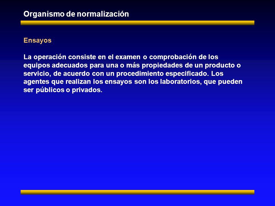 Organismo de normalización Ensayos La operación consiste en el examen o comprobación de los equipos adecuados para una o más propiedades de un producto o servicio, de acuerdo con un procedimiento especificado.