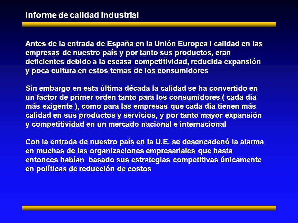 Antes de la entrada de España en la Unión Europea l calidad en las empresas de nuestro país y por tanto sus productos, eran deficientes debido a la escasa competitividad, reducida expansión y poca cultura en estos temas de los consumidores Sin embargo en esta última década la calidad se ha convertido en un factor de primer orden tanto para los consumidores ( cada día más exigente ), como para las empresas que cada día tienen más calidad en sus productos y servicios, y por tanto mayor expansión y competitividad en un mercado nacional e internacional Con la entrada de nuestro país en la U.E.