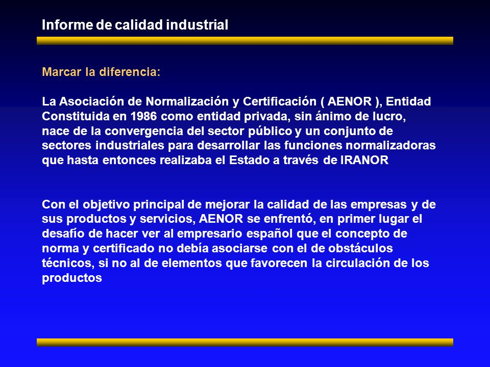 Informe de calidad industrial Marcar la diferencia: La Asociación de Normalización y Certificación ( AENOR ), Entidad Constituida en 1986 como entidad privada, sin ánimo de lucro, nace de la convergencia del sector público y un conjunto de sectores industriales para desarrollar las funciones normalizadoras que hasta entonces realizaba el Estado a través de IRANOR Con el objetivo principal de mejorar la calidad de las empresas y de sus productos y servicios, AENOR se enfrentó, en primer lugar el desafío de hacer ver al empresario español que el concepto de norma y certificado no debía asociarse con el de obstáculos técnicos, si no al de elementos que favorecen la circulación de los productos