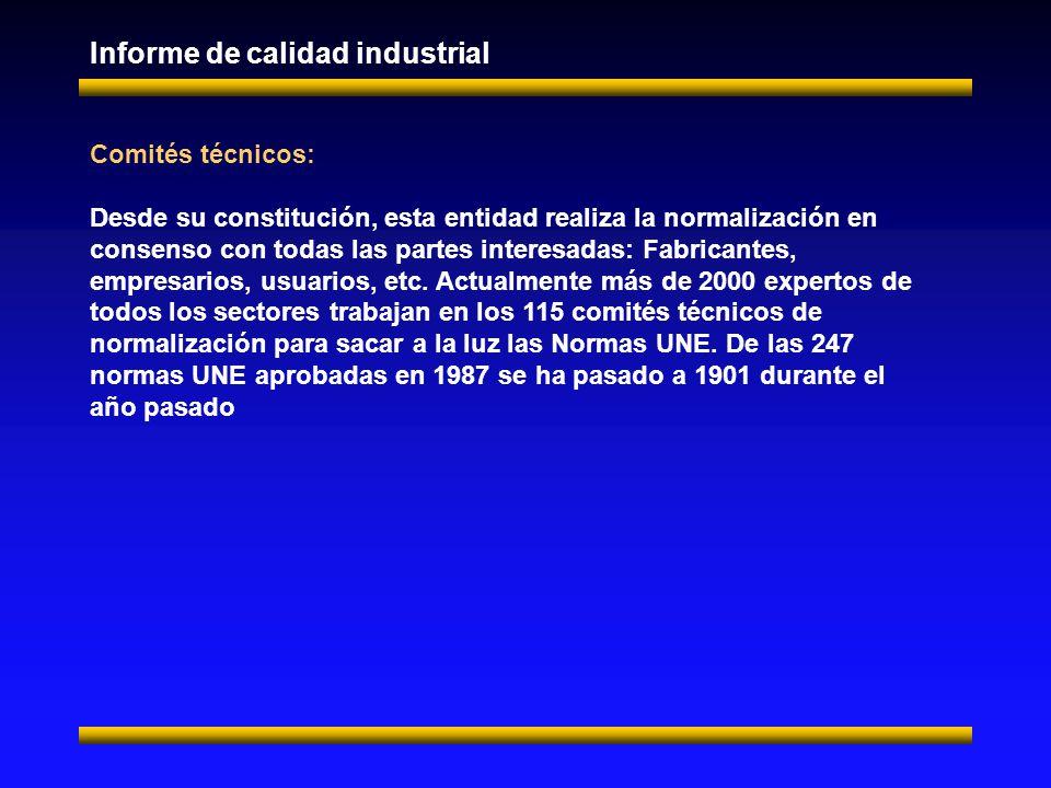 Informe de calidad industrial Comités técnicos: Desde su constitución, esta entidad realiza la normalización en consenso con todas las partes interesadas: Fabricantes, empresarios, usuarios, etc.