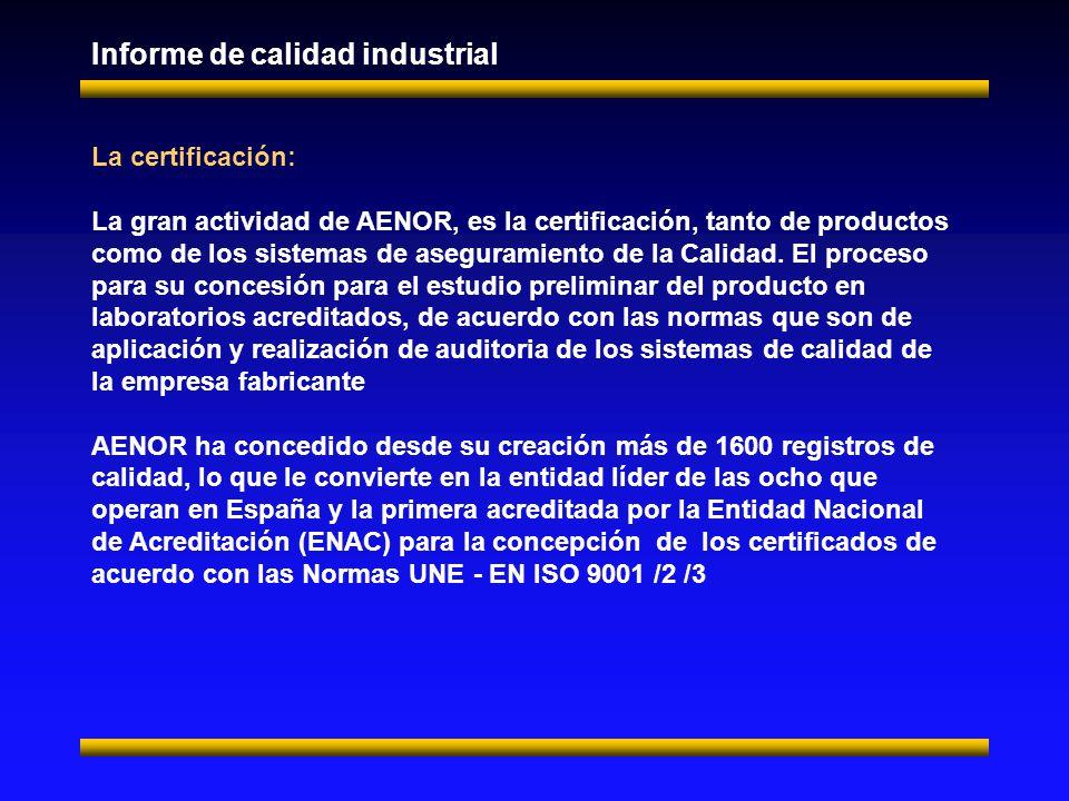 Informe de calidad industrial La certificación: La gran actividad de AENOR, es la certificación, tanto de productos como de los sistemas de aseguramiento de la Calidad.