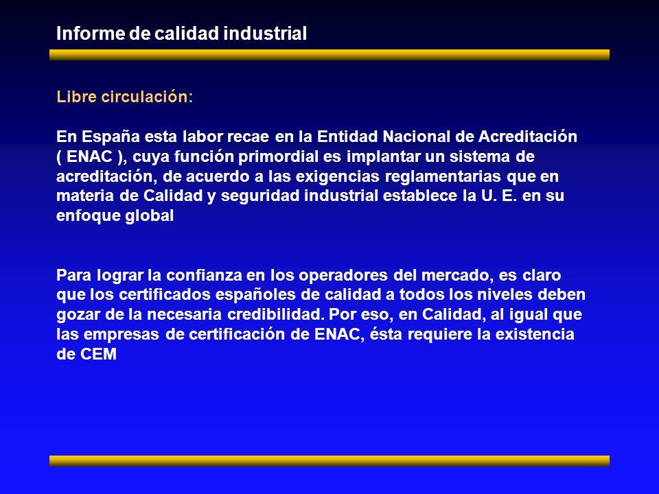 Informe de calidad industrial Libre circulación: En España esta labor recae en la Entidad Nacional de Acreditación ( ENAC ), cuya función primordial es implantar un sistema de acreditación, de acuerdo a las exigencias reglamentarias que en materia de Calidad y seguridad industrial establece la U.