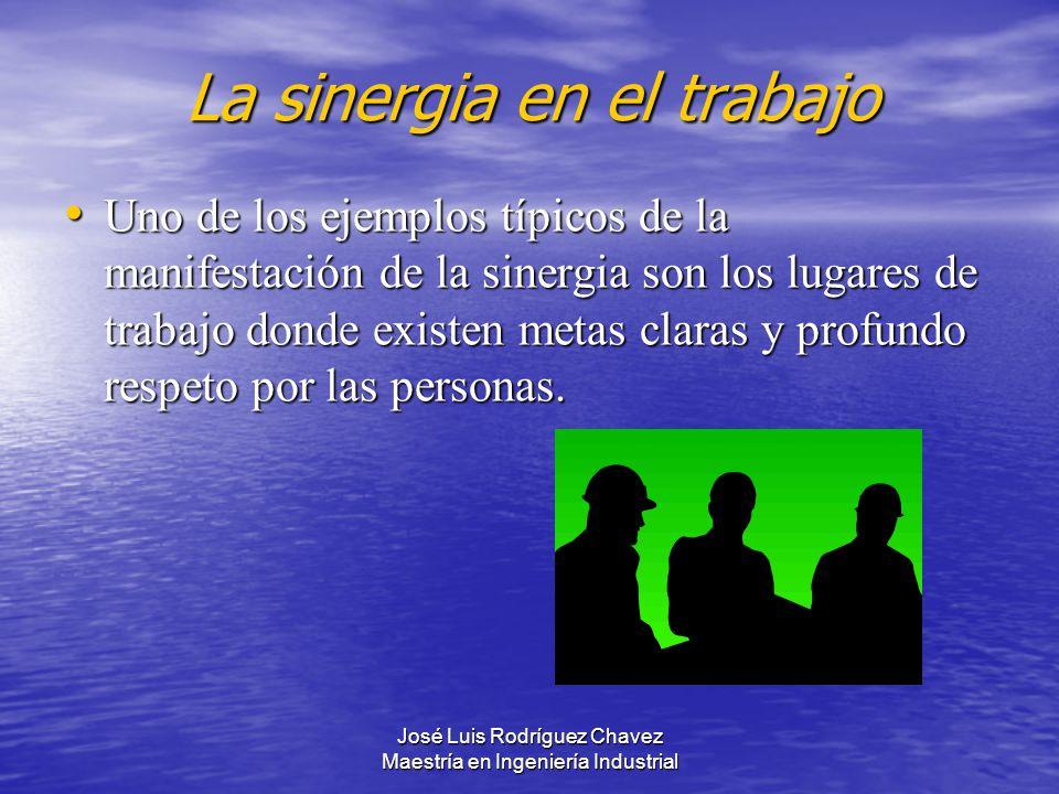 José Luis Rodríguez Chavez Maestría en Ingeniería Industrial La sinergia en el trabajo Uno de los ejemplos típicos de la manifestación de la sinergia