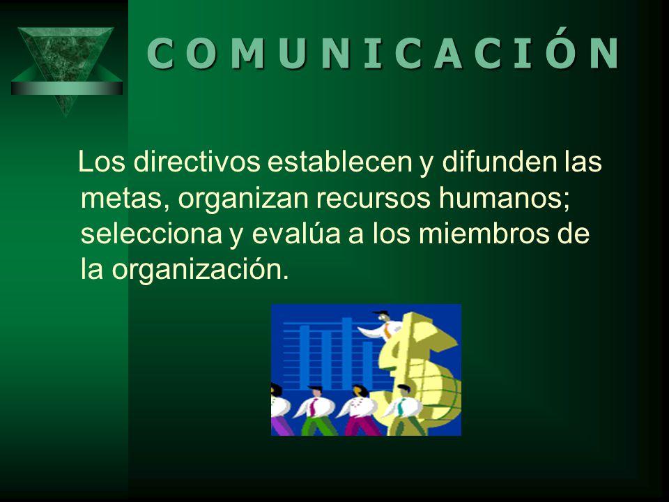Los directivos establecen y difunden las metas, organizan recursos humanos; selecciona y evalúa a los miembros de la organización.