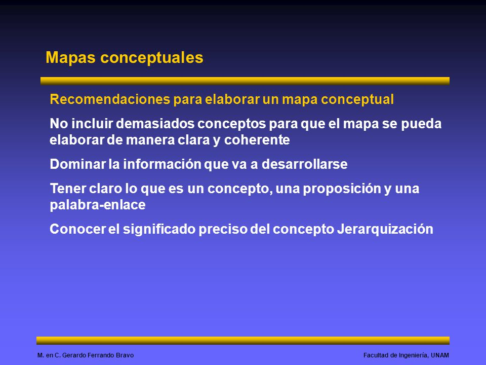 Facultad de Ingeniería, UNAMM. en C. Gerardo Ferrando Bravo Mapas conceptuales Recomendaciones para elaborar un mapa conceptual No incluir demasiados