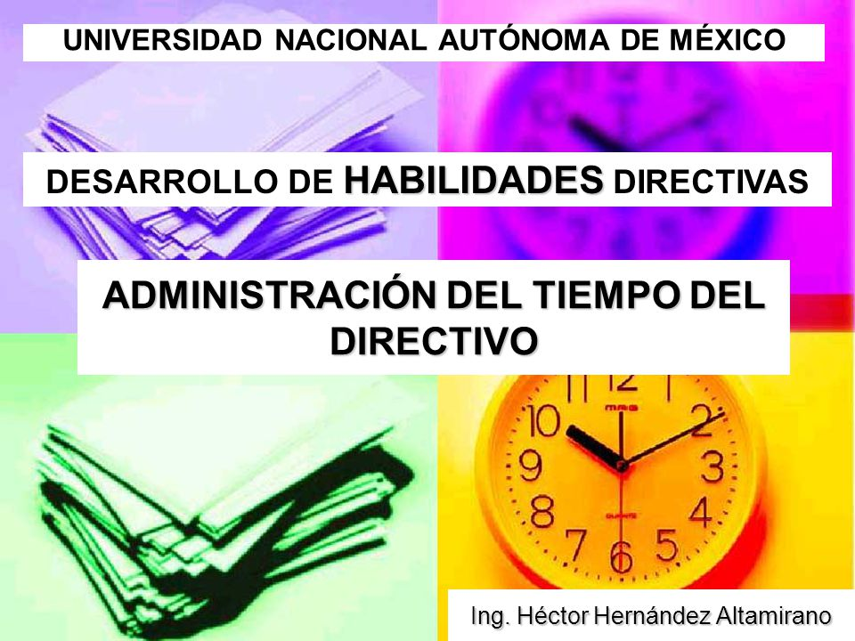 ADMINISTRACIÓN DEL TIEMPO DEL DIRECTIVO Ing. Héctor Hernández Altamirano HABILIDADES DESARROLLO DE HABILIDADES DIRECTIVAS UNIVERSIDAD NACIONAL AUTÓNOM