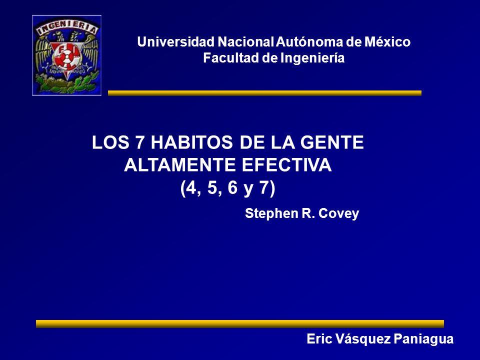 Universidad Nacional Autónoma de México Facultad de Ingeniería LOS 7 HABITOS DE LA GENTE ALTAMENTE EFECTIVA (4, 5, 6 y 7) Eric Vásquez Paniagua Stephen R.