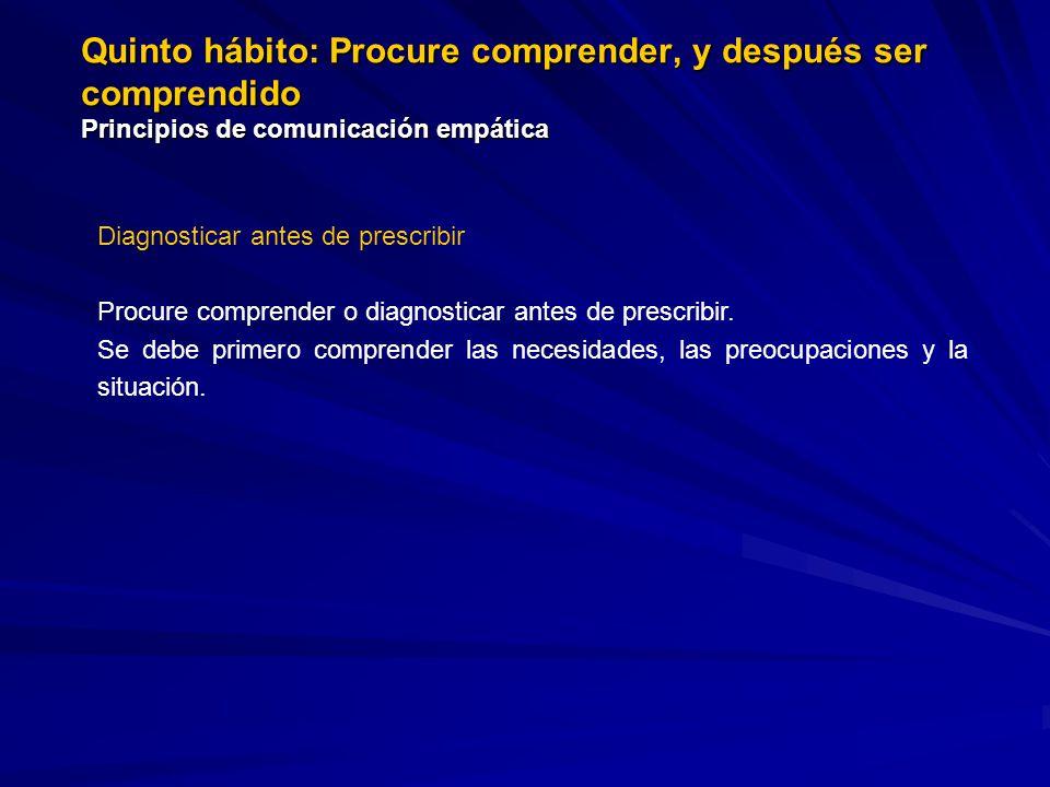Quinto hábito: Procure comprender, y después ser comprendido Principios de comunicación empática Diagnosticar antes de prescribir Procure comprender o diagnosticar antes de prescribir.