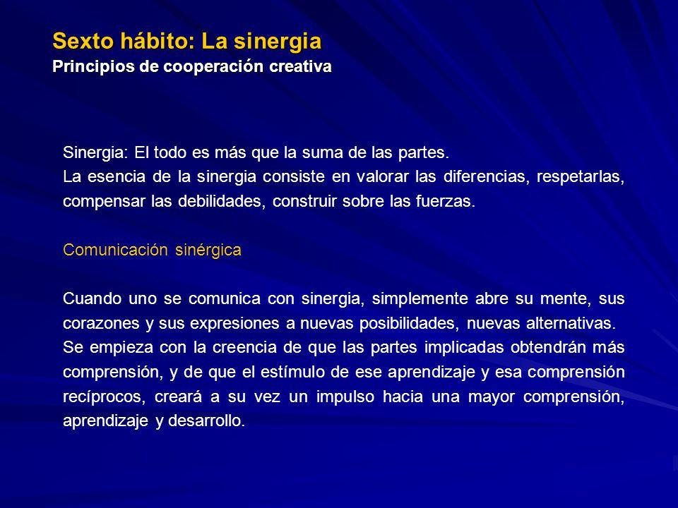 Sexto hábito: La sinergia Principios de cooperación creativa Sinergia: El todo es más que la suma de las partes. La esencia de la sinergia consiste en