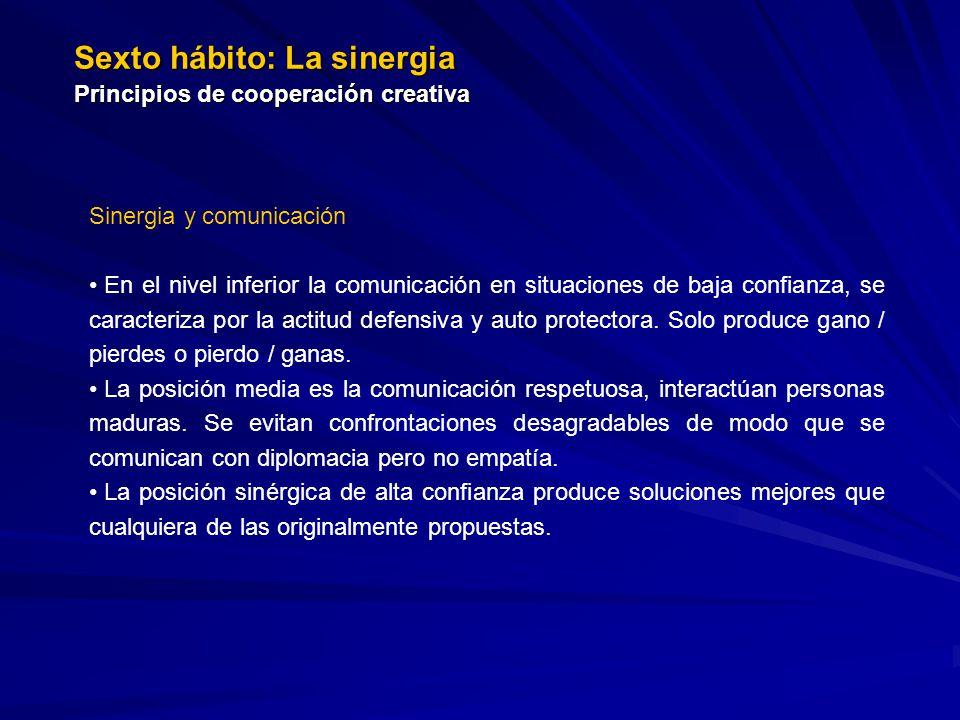 Sexto hábito: La sinergia Principios de cooperación creativa Sinergia y comunicación En el nivel inferior la comunicación en situaciones de baja confianza, se caracteriza por la actitud defensiva y auto protectora.