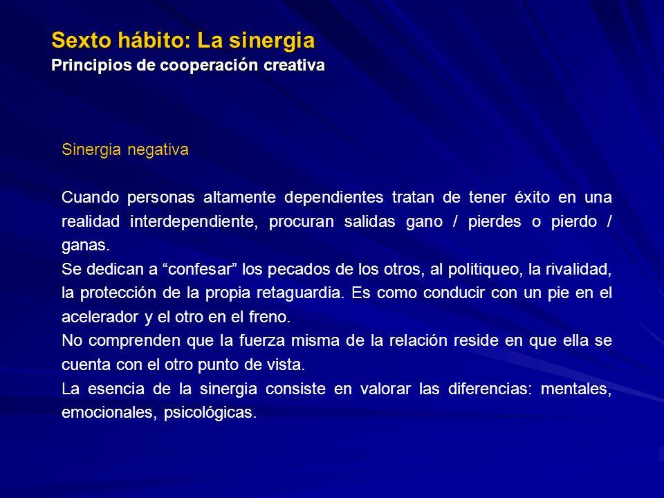 Sexto hábito: La sinergia Principios de cooperación creativa Sinergia negativa Cuando personas altamente dependientes tratan de tener éxito en una rea