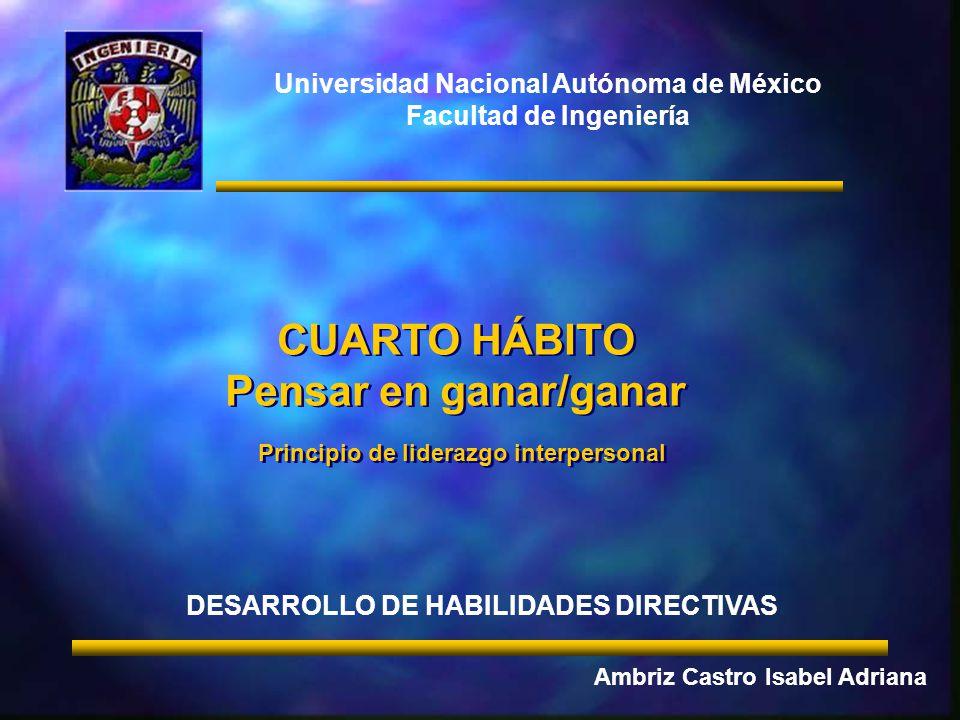 Universidad Nacional Autónoma de México Facultad de Ingeniería CUARTO HÁBITO Pensar en ganar/ganar Principio de liderazgo interpersonal CUARTO HÁBITO