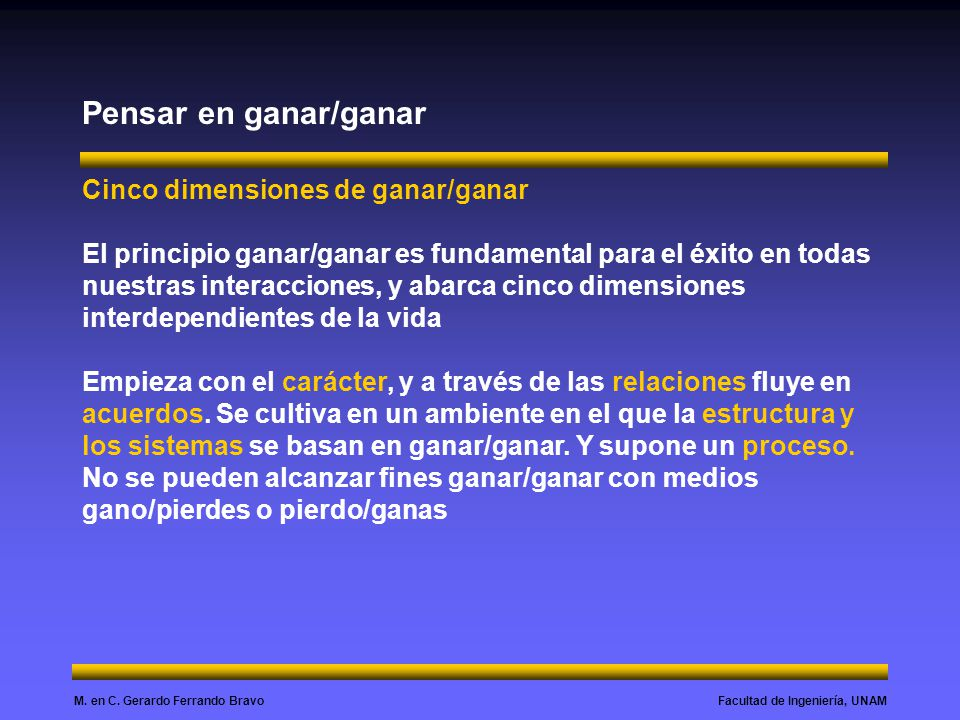 Facultad de Ingeniería, UNAMM. en C. Gerardo Ferrando Bravo Pensar en ganar/ganar Cinco dimensiones de ganar/ganar El principio ganar/ganar es fundame