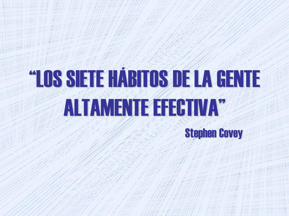 LOS SIETE HÁBITOS DE LA GENTE ALTAMENTE EFECTIVA Stephen Covey