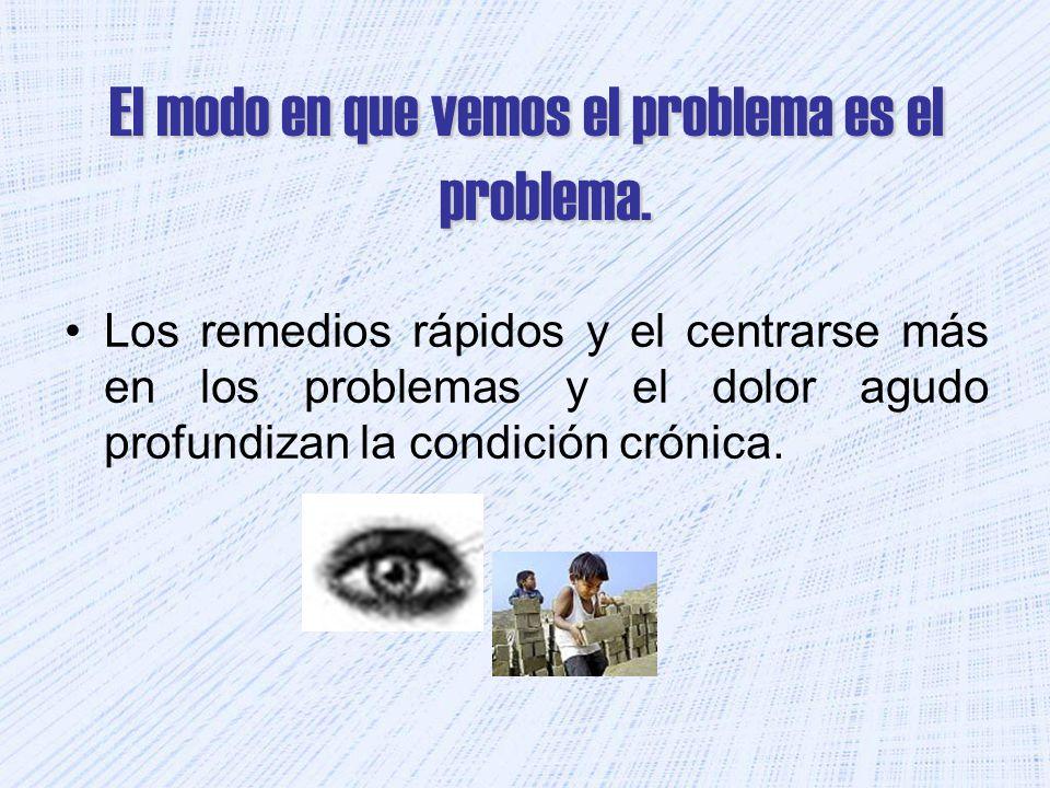 El modo en que vemos el problema es el problema. Los remedios rápidos y el centrarse más en los problemas y el dolor agudo profundizan la condición cr