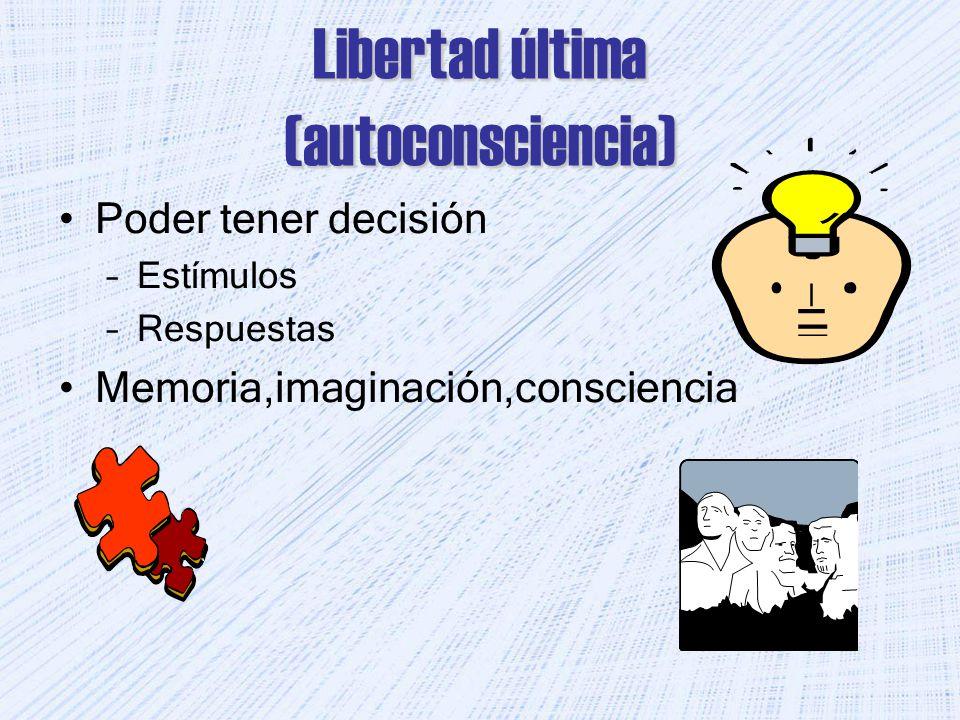 Libertad última (autoconsciencia) Poder tener decisión –Estímulos –Respuestas Memoria,imaginación,consciencia