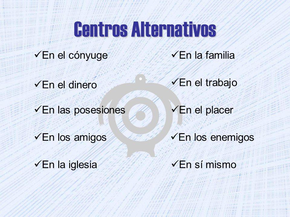 Centros Alternativos En la familia En sí mismo En la iglesia En los enemigos En los amigos En el placer En las posesiones En el trabajo En el dinero E