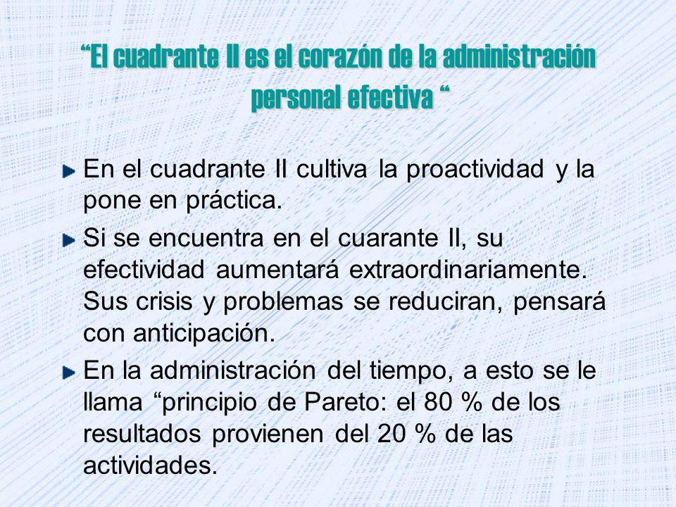 El cuadrante II es el corazón de la administración personal efectiva El cuadrante II es el corazón de la administración personal efectiva En el cuadrante II cultiva la proactividad y la pone en práctica.